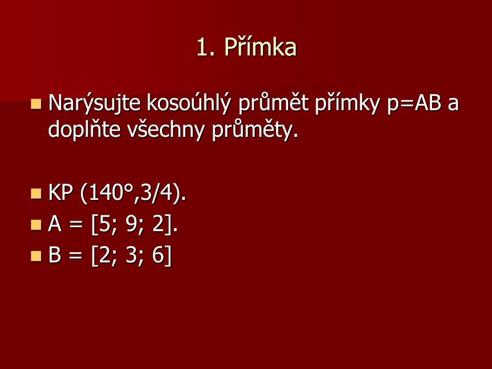 1. Přímka Narýsujte kosoúhlý průmět přímky p=AB a doplňte všechny průměty. KP (140°,3/4). A = [5; 9; 2].